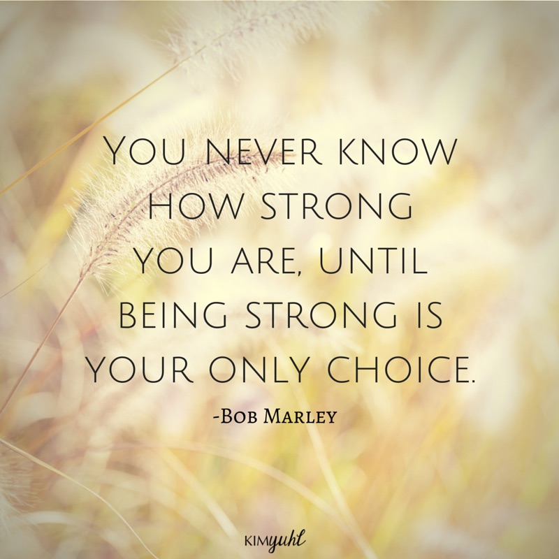 103-You never know how strong you are- Bob Marley