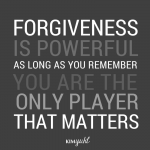 KY0069-forgiveness is powerful as long as you remember you are the only player that matters.