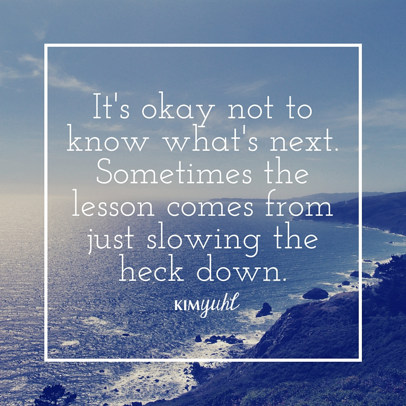 It's okay not to know what's next. Sometimes the lesson comes from just slowing the heck down.